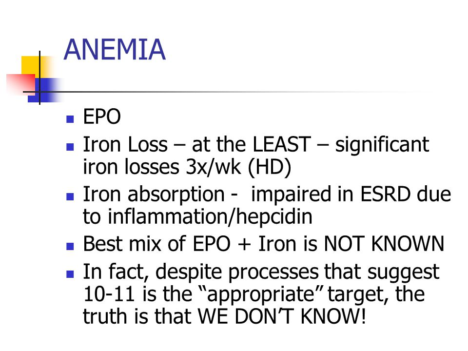 ANEMIA EPO Iron Loss – at the LEAST – significant iron losses 3x/wk (HD) Iron absorption - impaired in ESRD due to inflammation/hepcidin Best mix of EPO + Iron is NOT KNOWN In fact, despite processes that suggest 10-11 is the appropriate target, the truth is that WE DON'T KNOW!