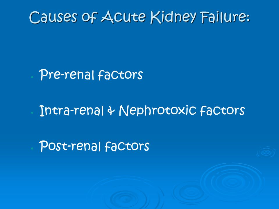 Causes of Acute Kidney Failure: Pre-renal factors Intra-renal & Nephrotoxic factors Post-renal factors