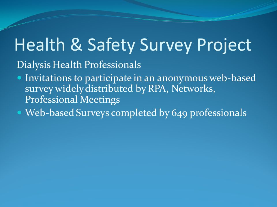 Health & Safety Survey Project Dialysis Health Professionals Invitations to participate in an anonymous web-based survey widely distributed by RPA, Networks, Professional Meetings Web-based Surveys completed by 649 professionals