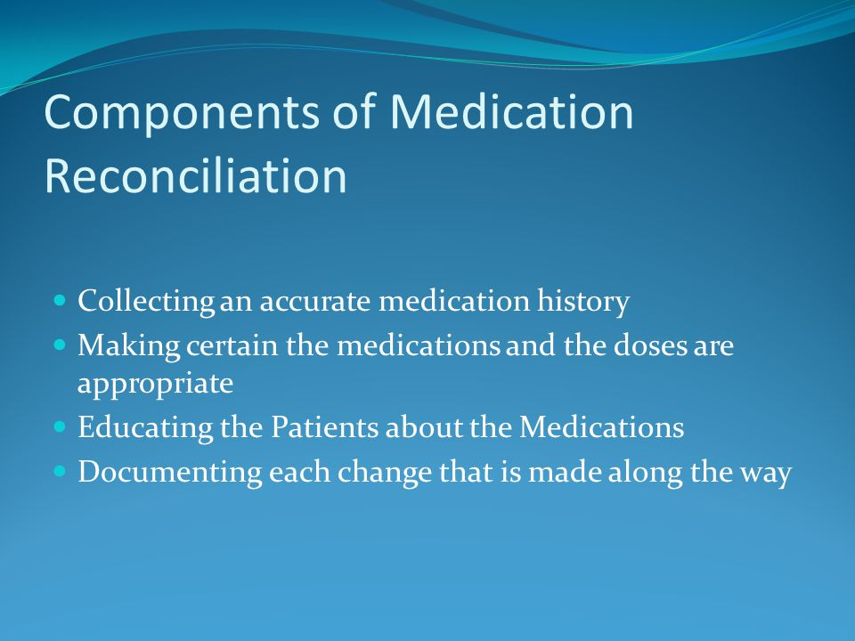 Components of Medication Reconciliation Collecting an accurate medication history Making certain the medications and the doses are appropriate Educating the Patients about the Medications Documenting each change that is made along the way