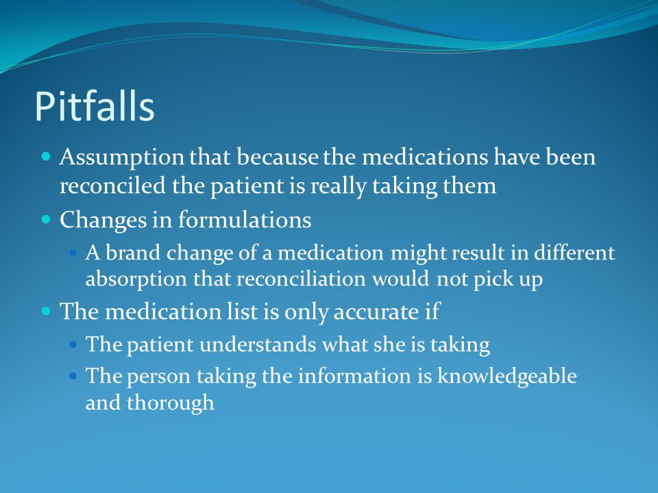 Pitfalls Assumption that because the medications have been reconciled the patient is really taking them Changes in formulations A brand change of a medication might result in different absorption that reconciliation would not pick up The medication list is only accurate if The patient understands what she is taking The person taking the information is knowledgeable and thorough