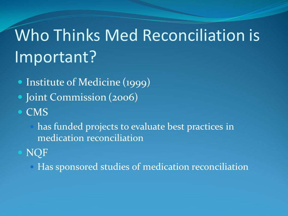 Ways Medication Reconciliation Might Be Improved Examples of possible changes in process Standardized process for checking medications in a unit Med checking on a given day each month Standardized handoff after hospitalization Part of accepting a patient back into the unit might be a requirement that a copy of the med list be faxed Review of medication changes after each visit to a provider The facility might send a form with the patient to be filled out by the physician's office staff with any medication changes