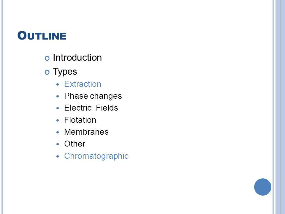 O UTLINE Introduction Types Extraction Phase changes Electric Fields Flotation Membranes Other Chromatographic