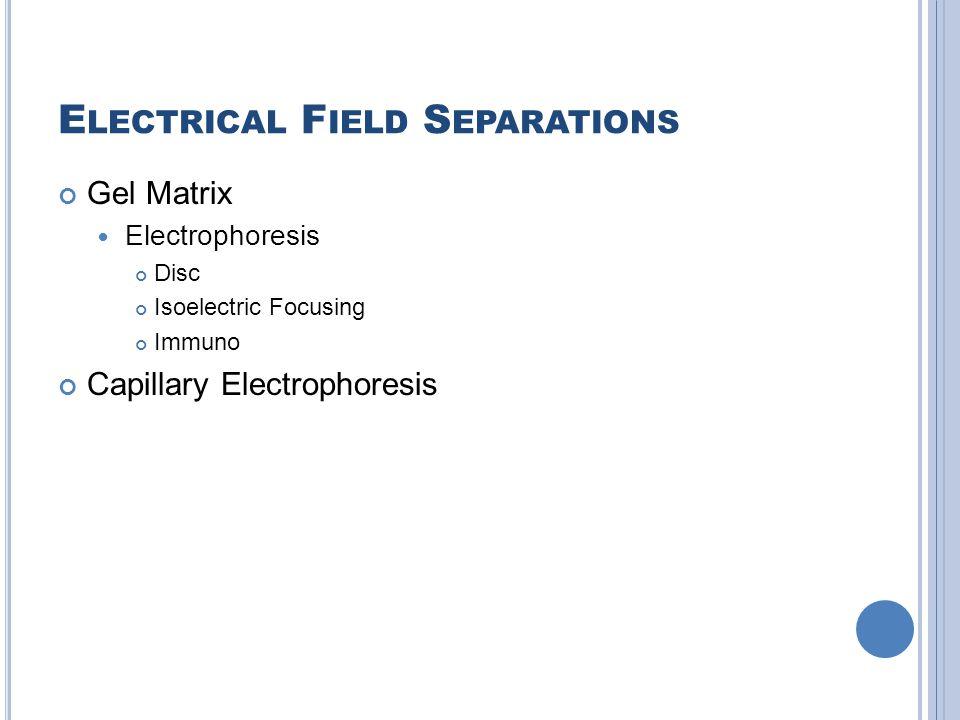 E LECTRICAL F IELD S EPARATIONS Gel Matrix Electrophoresis Disc Isoelectric Focusing Immuno Capillary Electrophoresis