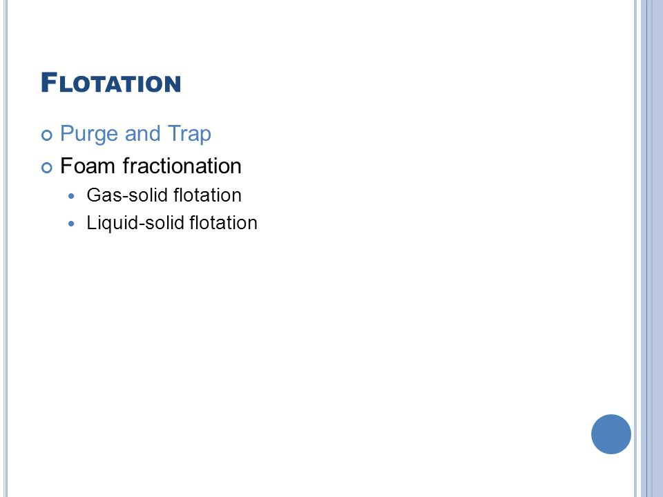 F LOTATION Purge and Trap Foam fractionation Gas-solid flotation Liquid-solid flotation