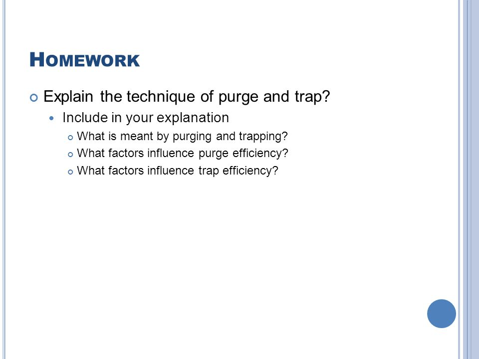 H OMEWORK Explain the technique of purge and trap? Include in your explanation What is meant by purging and trapping? What factors influence purge eff