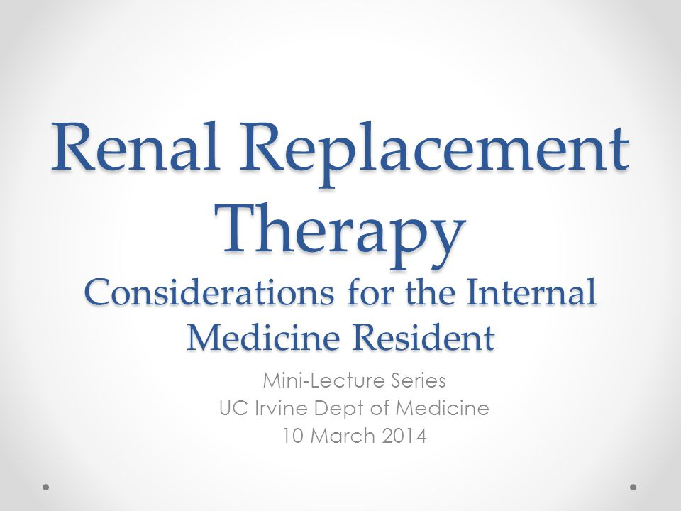 Renal Replacement Therapy Considerations for the Internal Medicine Resident Mini-Lecture Series UC Irvine Dept of Medicine 10 March 2014