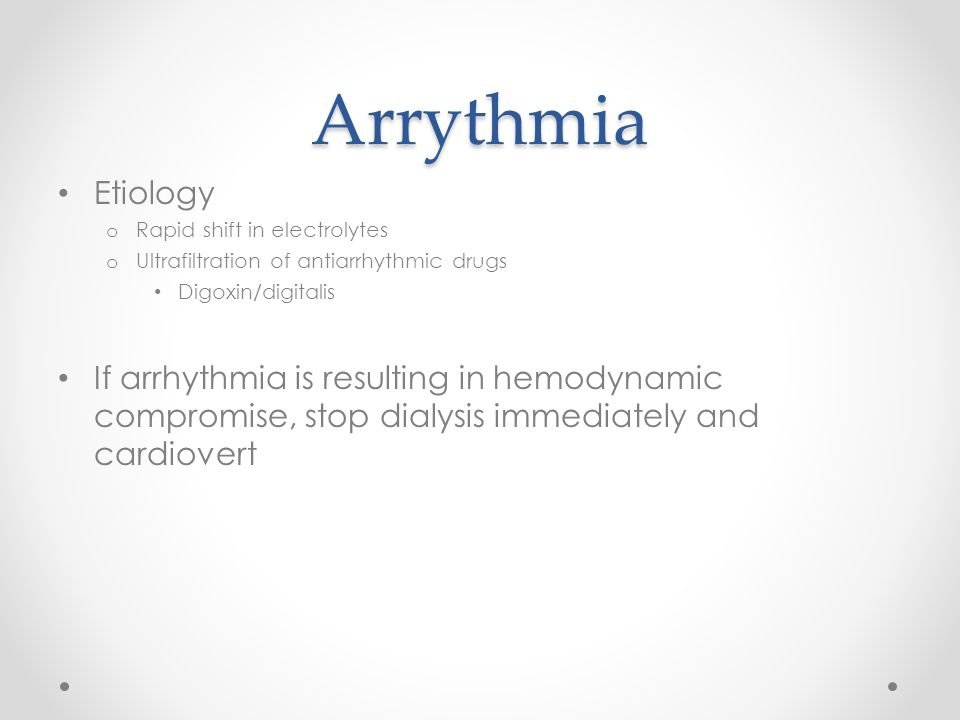 Arrythmia Etiology o Rapid shift in electrolytes o Ultrafiltration of antiarrhythmic drugs Digoxin/digitalis If arrhythmia is resulting in hemodynamic compromise, stop dialysis immediately and cardiovert