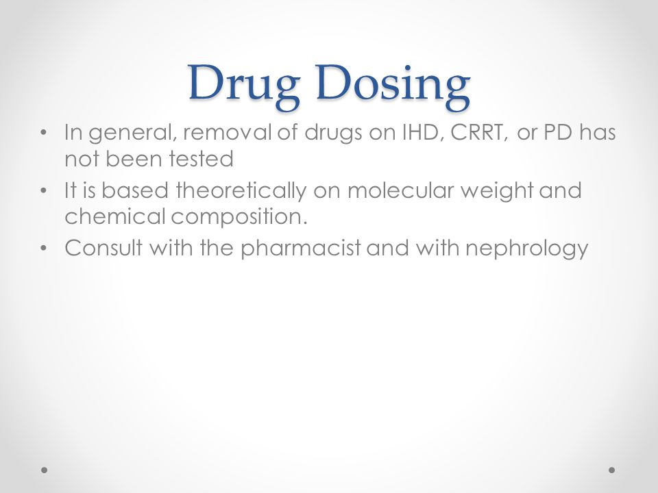 Drug Dosing In general, removal of drugs on IHD, CRRT, or PD has not been tested It is based theoretically on molecular weight and chemical composition.