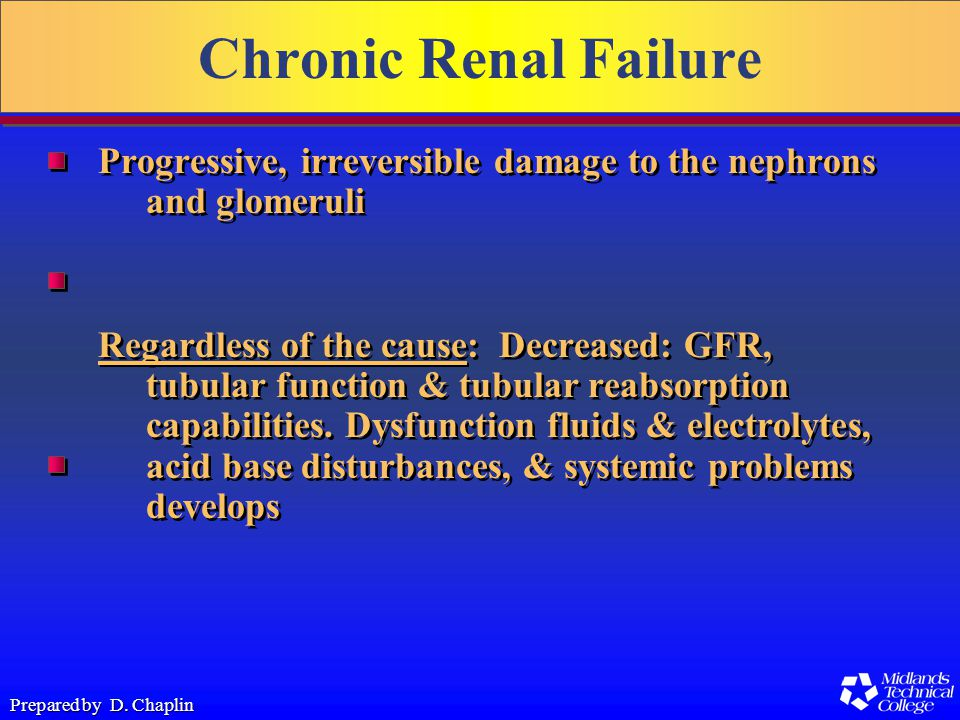 Prepared by D. Chaplin Chronic Renal Failure Progressive, irreversible damage to the nephrons and glomeruli Regardless of the cause: Decreased: GFR, t