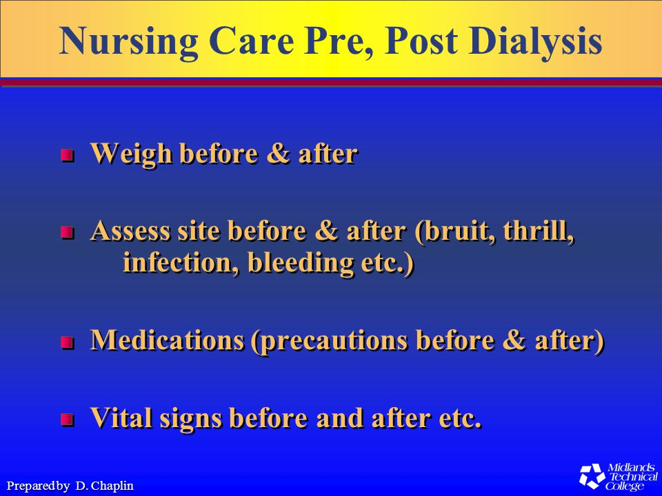 Prepared by D. Chaplin Nursing Care Pre, Post Dialysis Weigh before & after Assess site before & after (bruit, thrill, infection, bleeding etc.) Medic