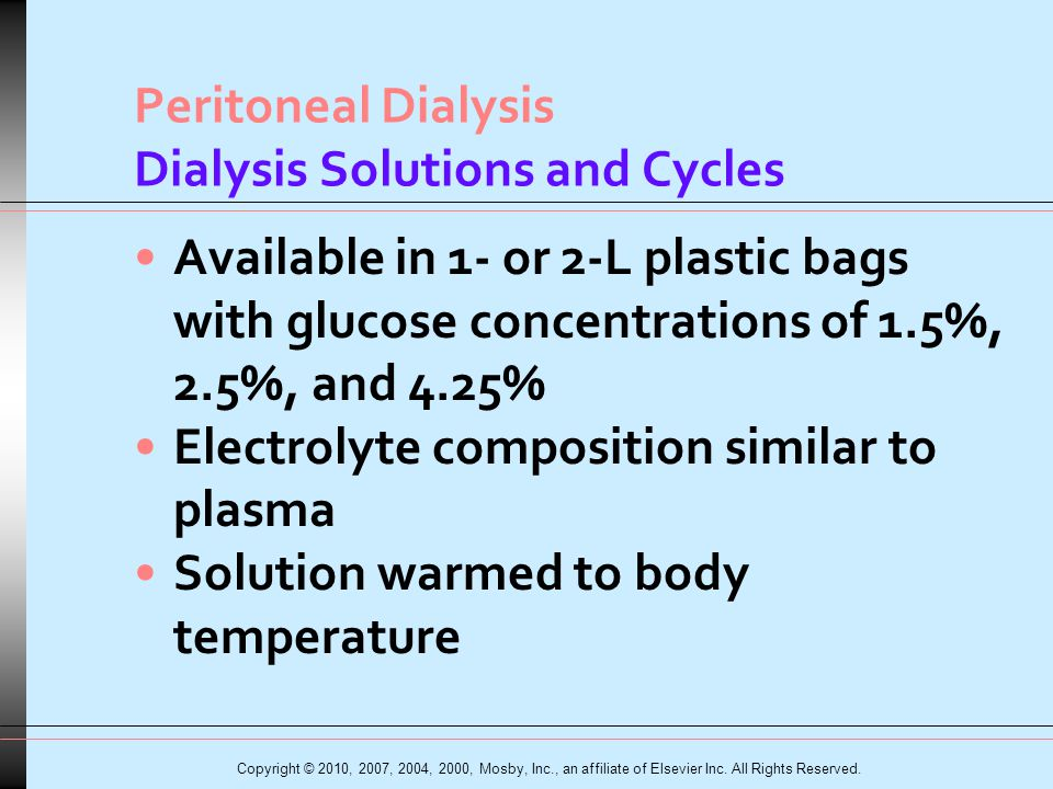 Peritoneal Dialysis Dialysis Solutions and Cycles Available in 1- or 2-L plastic bags with glucose concentrations of 1.5%, 2.5%, and 4.25% Electrolyte composition similar to plasma Solution warmed to body temperature