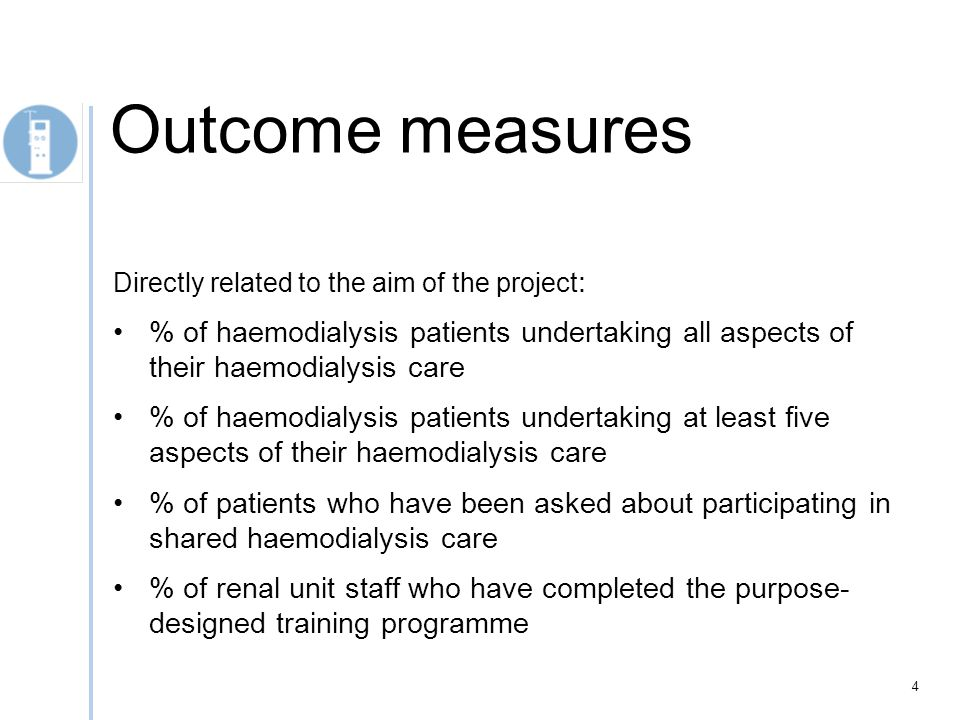 Directly related to the aim of the project : % of haemodialysis patients undertaking all aspects of their haemodialysis care % of haemodialysis patients undertaking at least five aspects of their haemodialysis care % of patients who have been asked about participating in shared haemodialysis care % of renal unit staff who have completed the purpose- designed training programme 4 Outcome measures