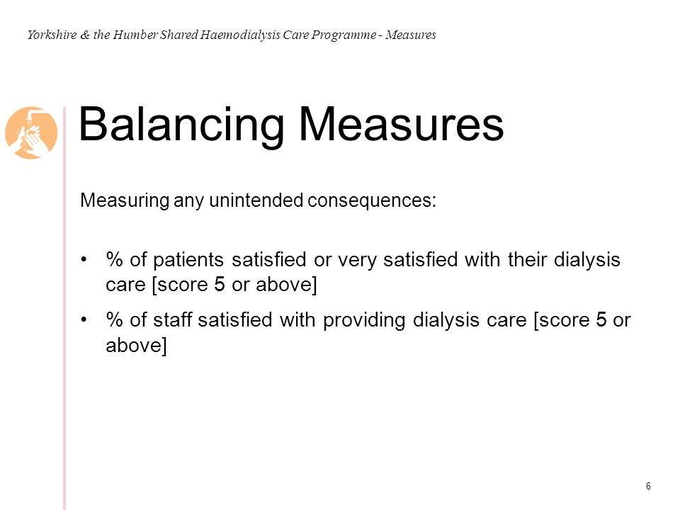 6 Balancing Measures Measuring any unintended consequences : % of patients satisfied or very satisfied with their dialysis care [score 5 or above] % of staff satisfied with providing dialysis care [score 5 or above]