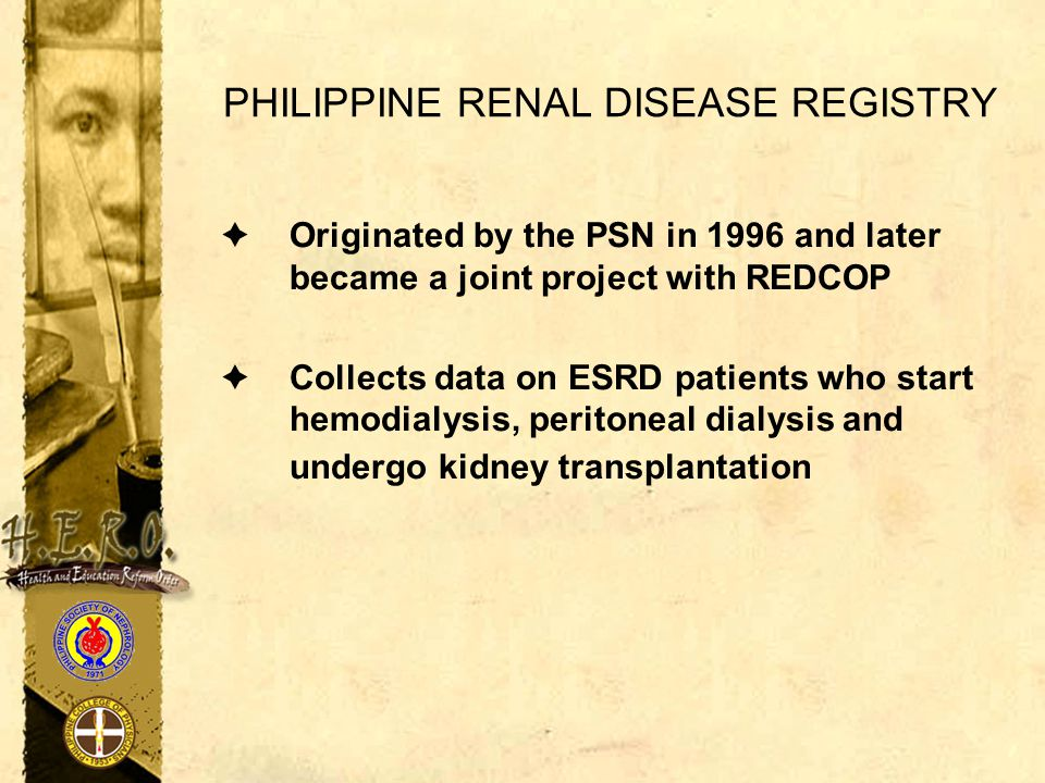 PHILIPPINE RENAL DISEASE REGISTRY  Originated by the PSN in 1996 and later became a joint project with REDCOP  Collects data on ESRD patients who st