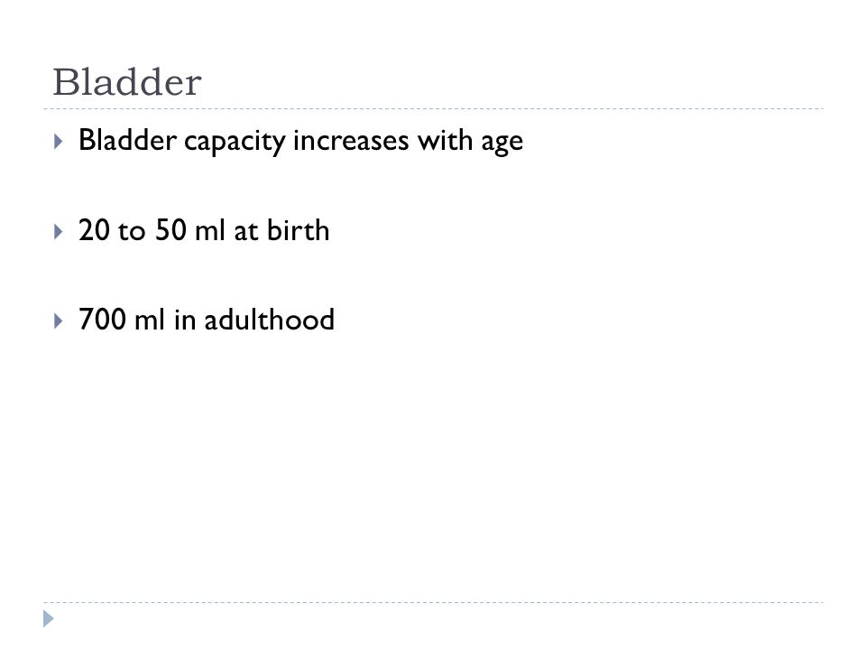 Bladder  Bladder capacity increases with age  20 to 50 ml at birth  700 ml in adulthood