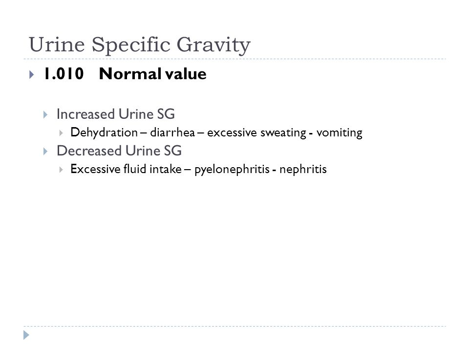 Urine Specific Gravity  1.010 Normal value  Increased Urine SG  Dehydration – diarrhea – excessive sweating - vomiting  Decreased Urine SG  Exces
