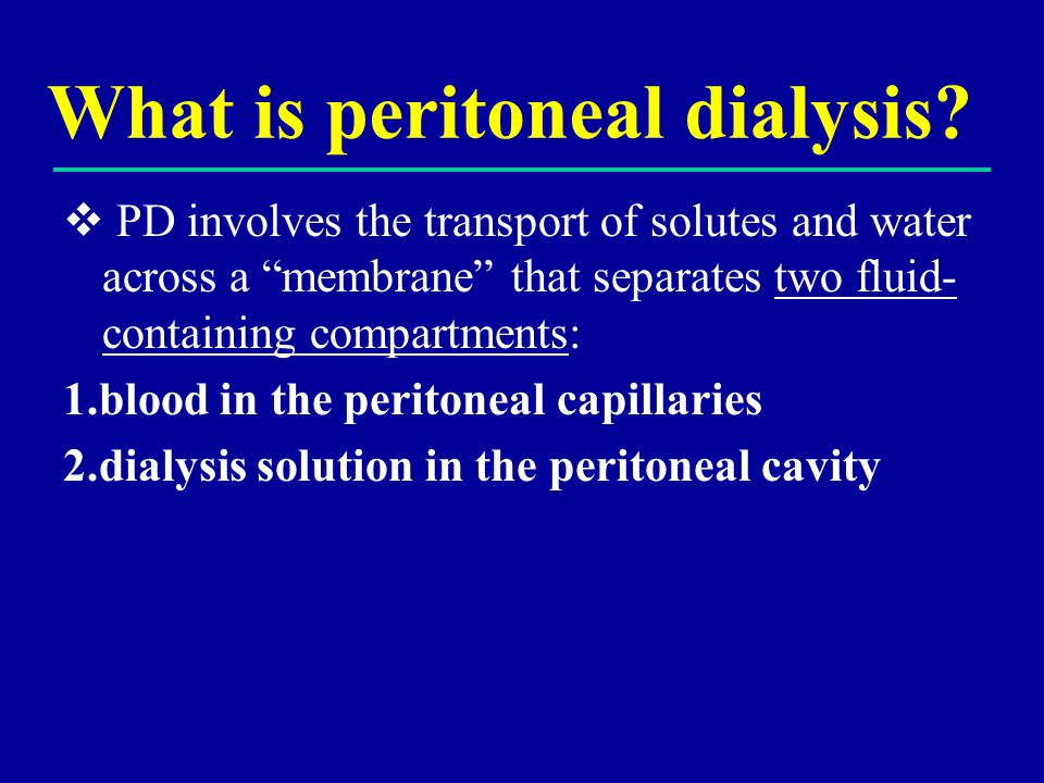 "What is peritoneal dialysis?  PD involves the transport of solutes and water across a ""membrane"" that separates two fluid- containing compartments: 1"