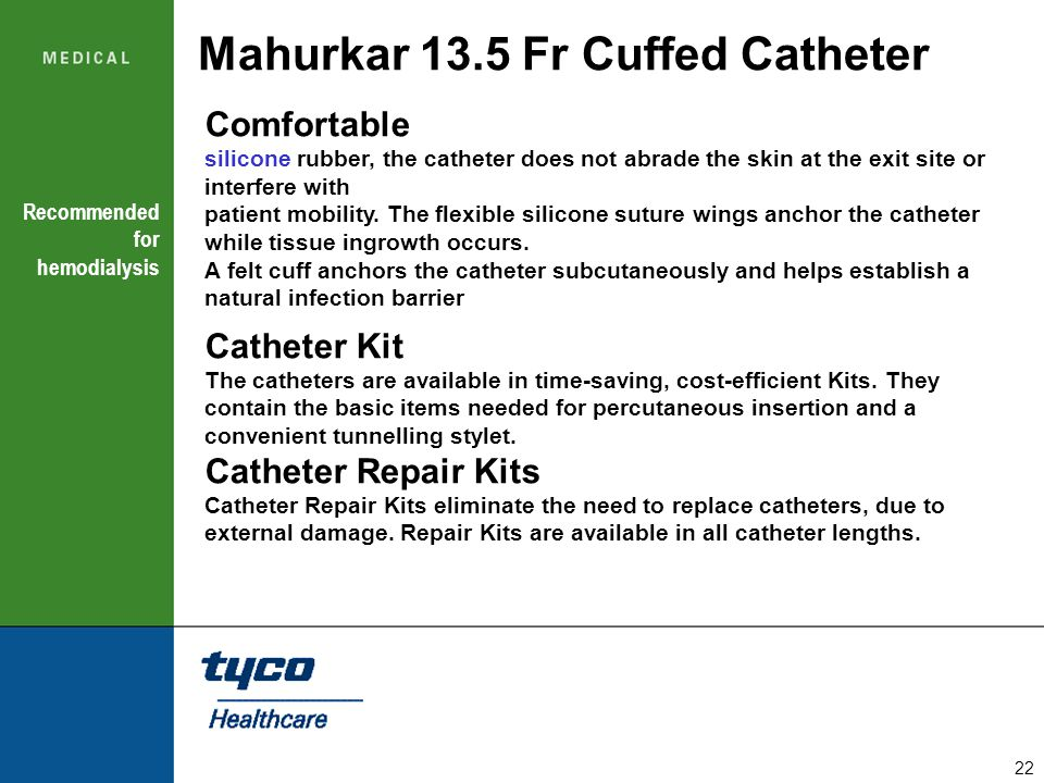 22 Mahurkar 13.5 Fr Cuffed Catheter Comfortable silicone rubber, the catheter does not abrade the skin at the exit site or interfere with patient mobi
