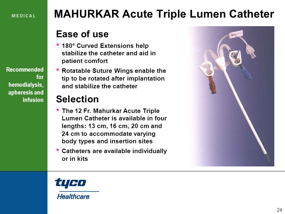 24 MAHURKAR Acute Triple Lumen Catheter Recommended for hemodialysis, apheresis and infusion Ease of use 180° Curved Extensions help stabilize the cat