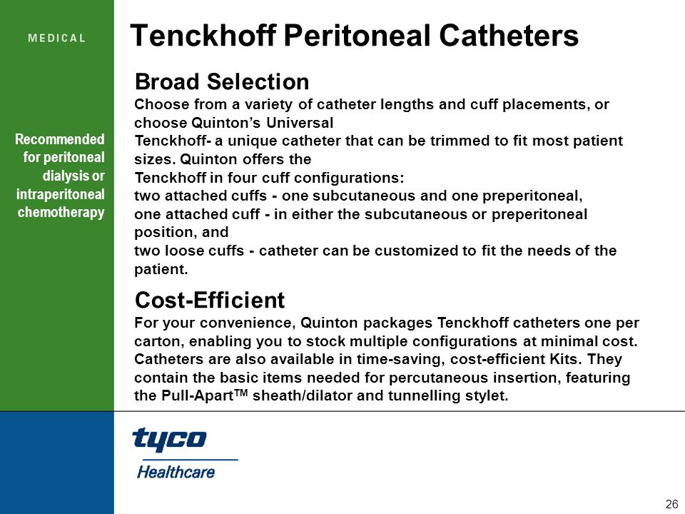26 Tenckhoff Peritoneal Catheters Broad Selection Choose from a variety of catheter lengths and cuff placements, or choose Quinton's Universal Tenckho
