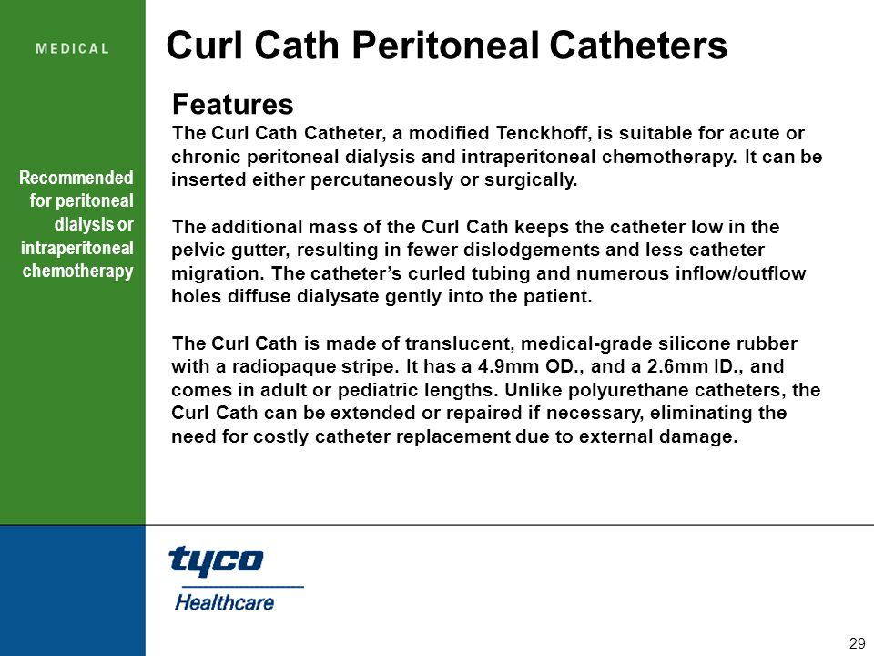 29 Curl Cath Peritoneal Catheters Features The Curl Cath Catheter, a modified Tenckhoff, is suitable for acute or chronic peritoneal dialysis and intr