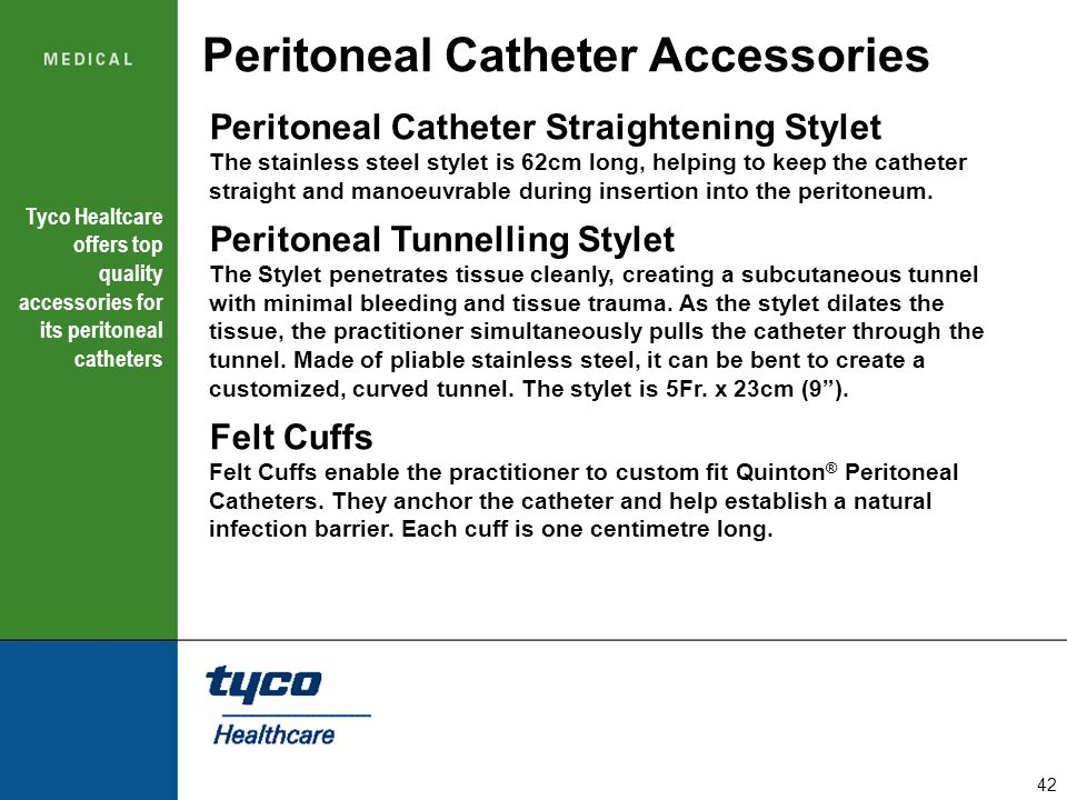 42 Peritoneal Catheter Accessories Peritoneal Catheter Straightening Stylet The stainless steel stylet is 62cm long, helping to keep the catheter stra