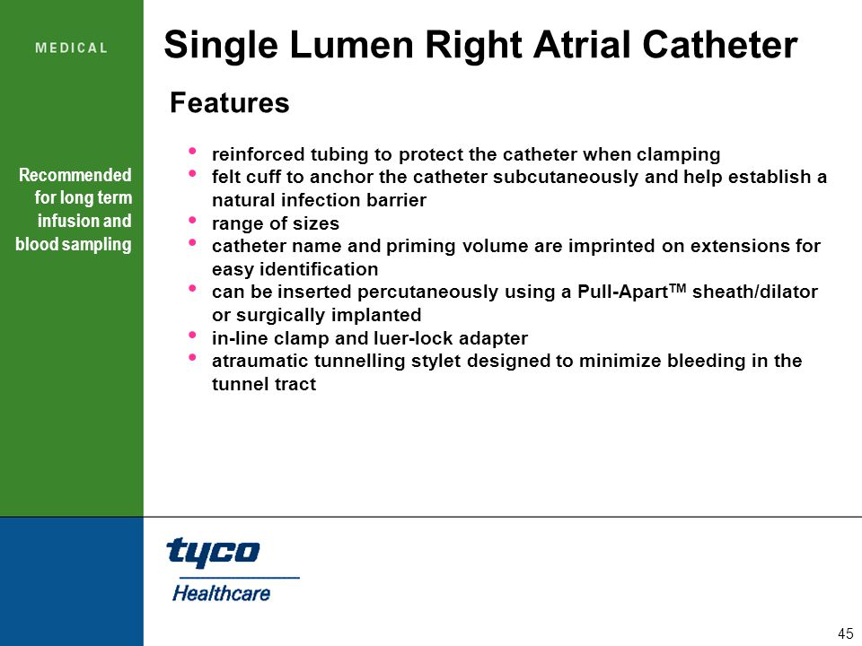 45 Single Lumen Right Atrial Catheter Features reinforced tubing to protect the catheter when clamping felt cuff to anchor the catheter subcutaneously