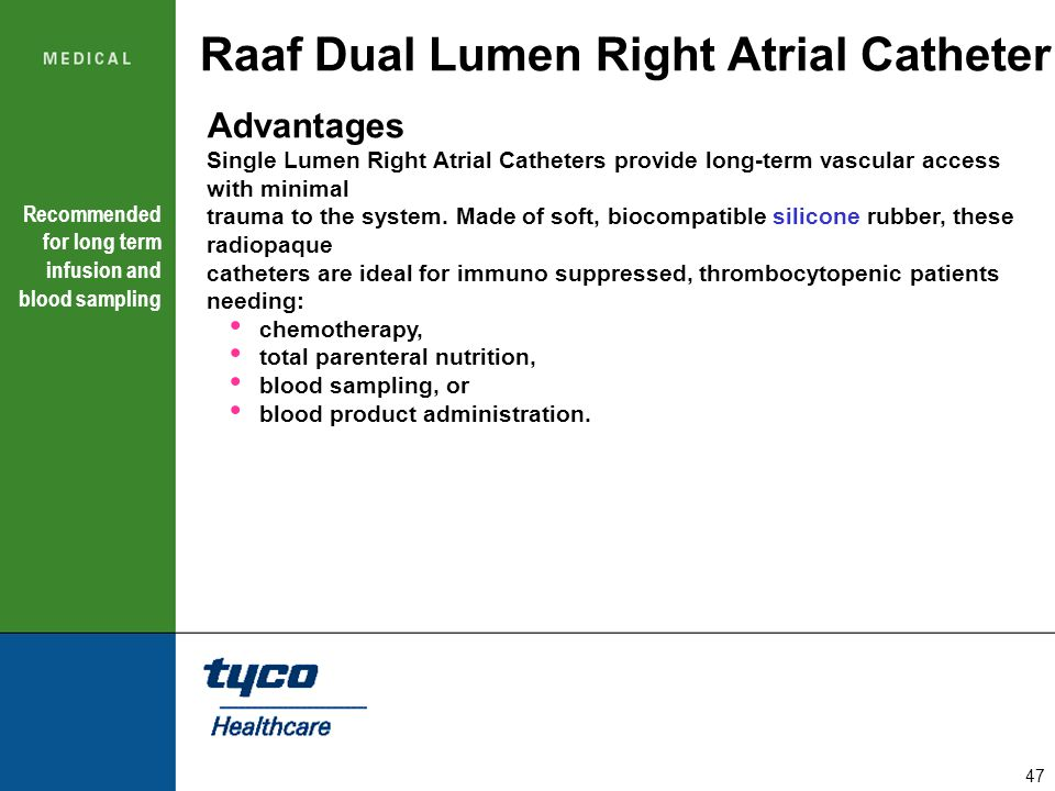 47 Raaf Dual Lumen Right Atrial Catheter Advantages Single Lumen Right Atrial Catheters provide long-term vascular access with minimal trauma to the s