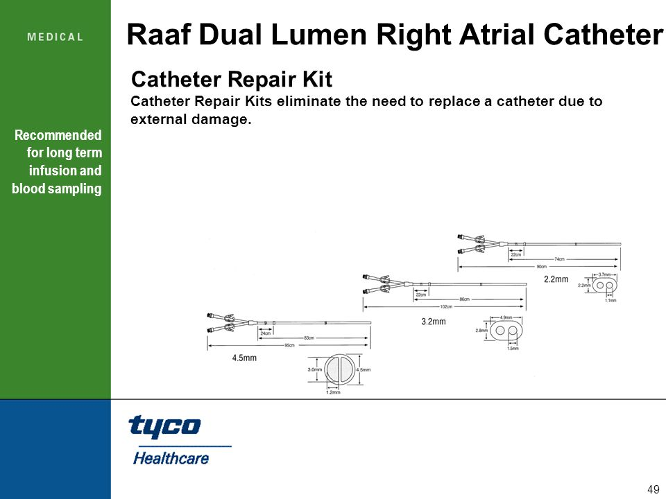 49 Raaf Dual Lumen Right Atrial Catheter Recommended for long term infusion and blood sampling Catheter Repair Kit Catheter Repair Kits eliminate the