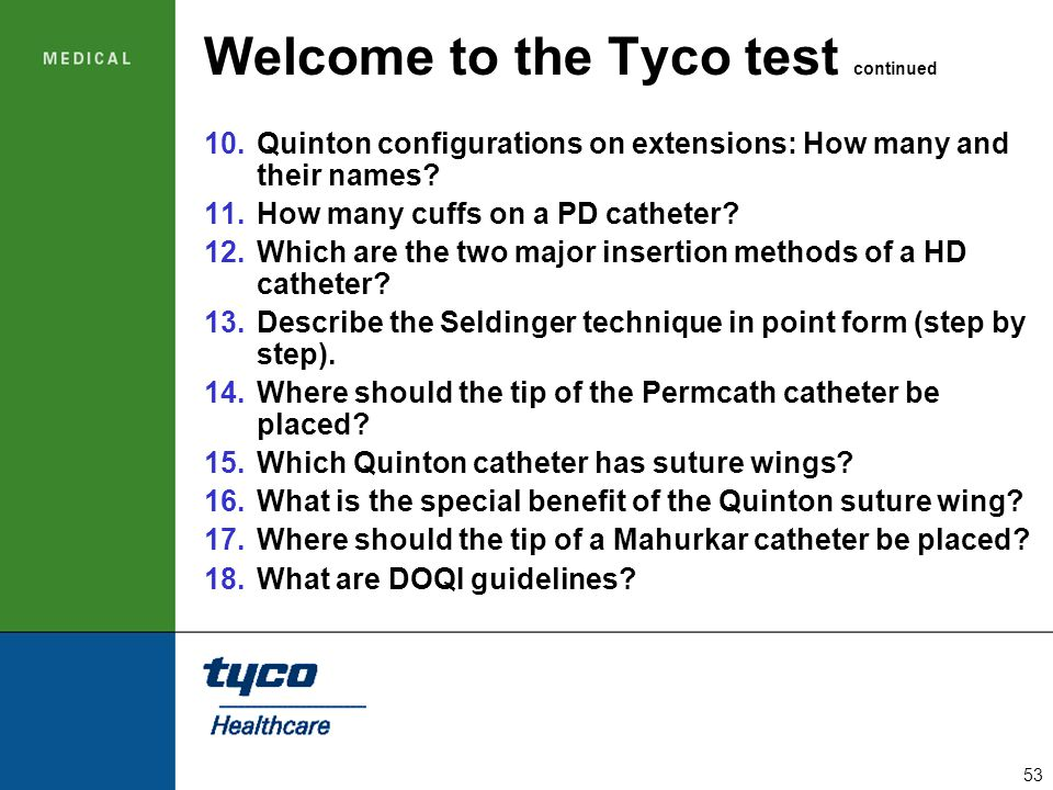 53 Welcome to the Tyco test continued 10.Quinton configurations on extensions: How many and their names? 11.How many cuffs on a PD catheter? 12.Which