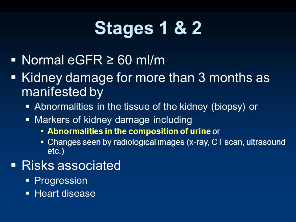 Stages 1 & 2  Normal eGFR ≥ 60 ml/m  Kidney damage for more than 3 months as manifested by  Abnormalities in the tissue of the kidney (biopsy) or  Markers of kidney damage including  Abnormalities in the composition of urine or  Changes seen by radiological images (x-ray, CT scan, ultrasound etc.)  Risks associated  Progression  Heart disease