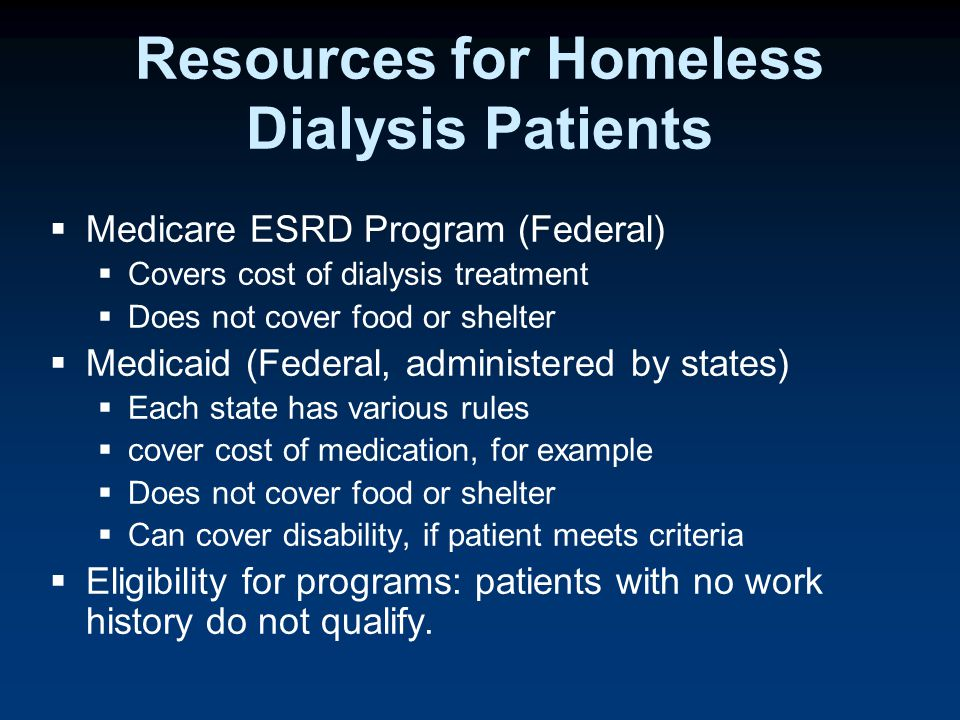 Resources for Homeless Dialysis Patients  Medicare ESRD Program (Federal)  Covers cost of dialysis treatment  Does not cover food or shelter  Medicaid (Federal, administered by states)  Each state has various rules  cover cost of medication, for example  Does not cover food or shelter  Can cover disability, if patient meets criteria  Eligibility for programs: patients with no work history do not qualify.
