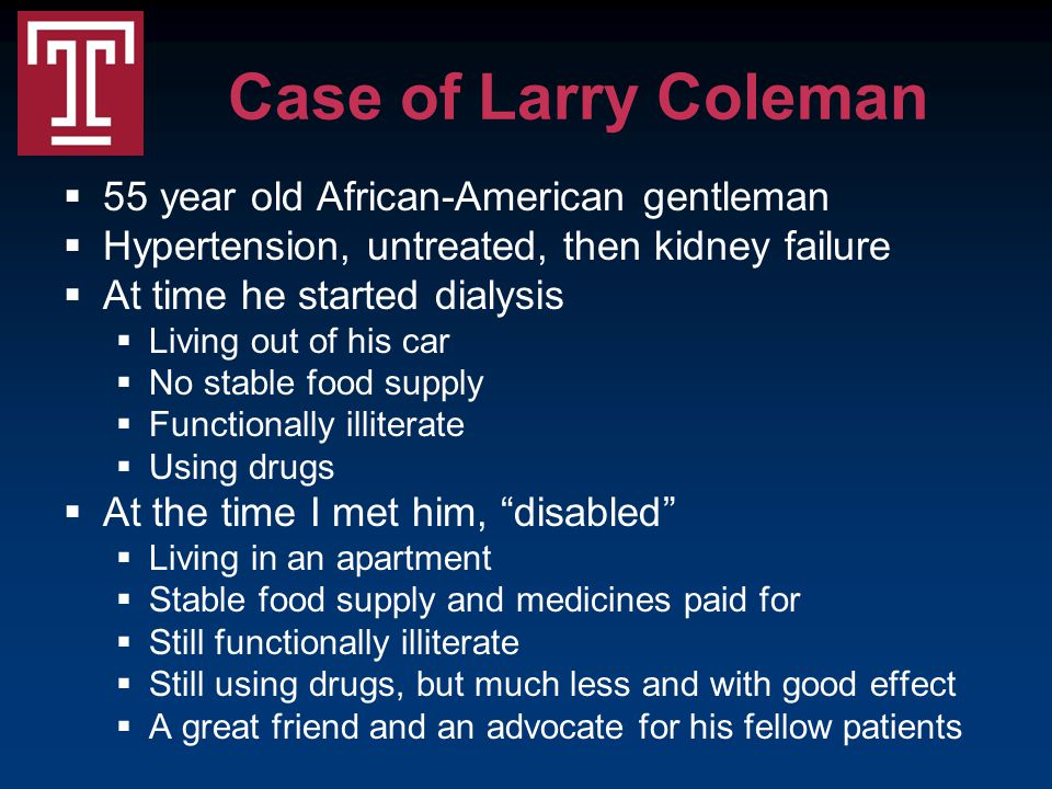 Case of Larry Coleman  55 year old African-American gentleman  Hypertension, untreated, then kidney failure  At time he started dialysis  Living out of his car  No stable food supply  Functionally illiterate  Using drugs  At the time I met him, disabled  Living in an apartment  Stable food supply and medicines paid for  Still functionally illiterate  Still using drugs, but much less and with good effect  A great friend and an advocate for his fellow patients