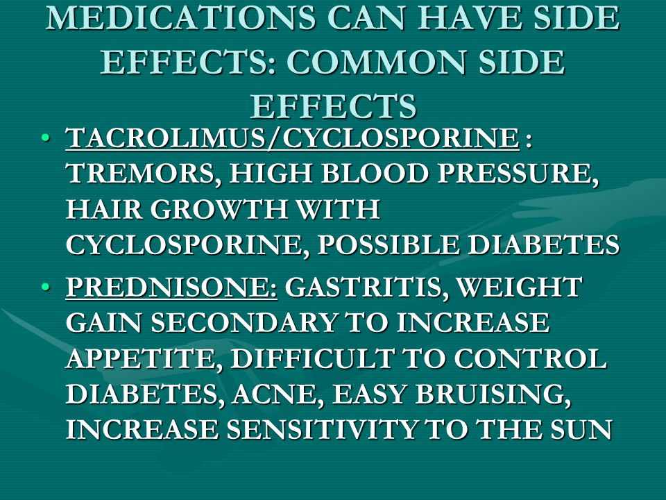 MEDICATIONS CAN HAVE SIDE EFFECTS: COMMON SIDE EFFECTS TACROLIMUS/CYCLOSPORINE : TREMORS, HIGH BLOOD PRESSURE, HAIR GROWTH WITH CYCLOSPORINE, POSSIBLE