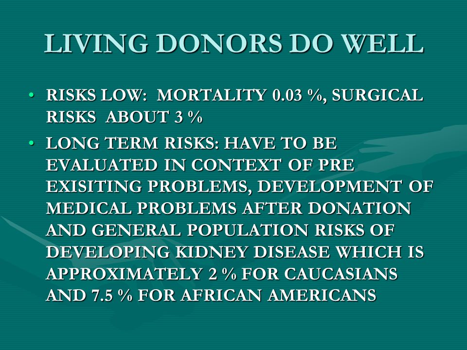 LIVING DONORS DO WELL RISKS LOW: MORTALITY 0.03 %, SURGICAL RISKS ABOUT 3 %RISKS LOW: MORTALITY 0.03 %, SURGICAL RISKS ABOUT 3 % LONG TERM RISKS: HAVE