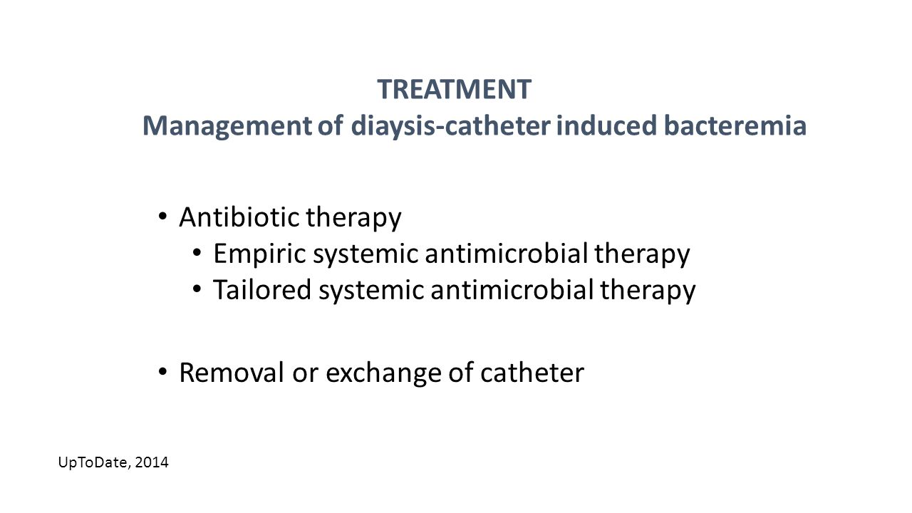 TREATMENT Management of diaysis-catheter induced bacteremia Antibiotic therapy Empiric systemic antimicrobial therapy Tailored systemic antimicrobial