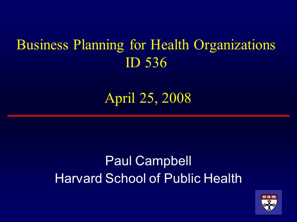 Business Planning for Health Organizations ID 536 April 25, 2008 Paul Campbell Harvard School of Public Health