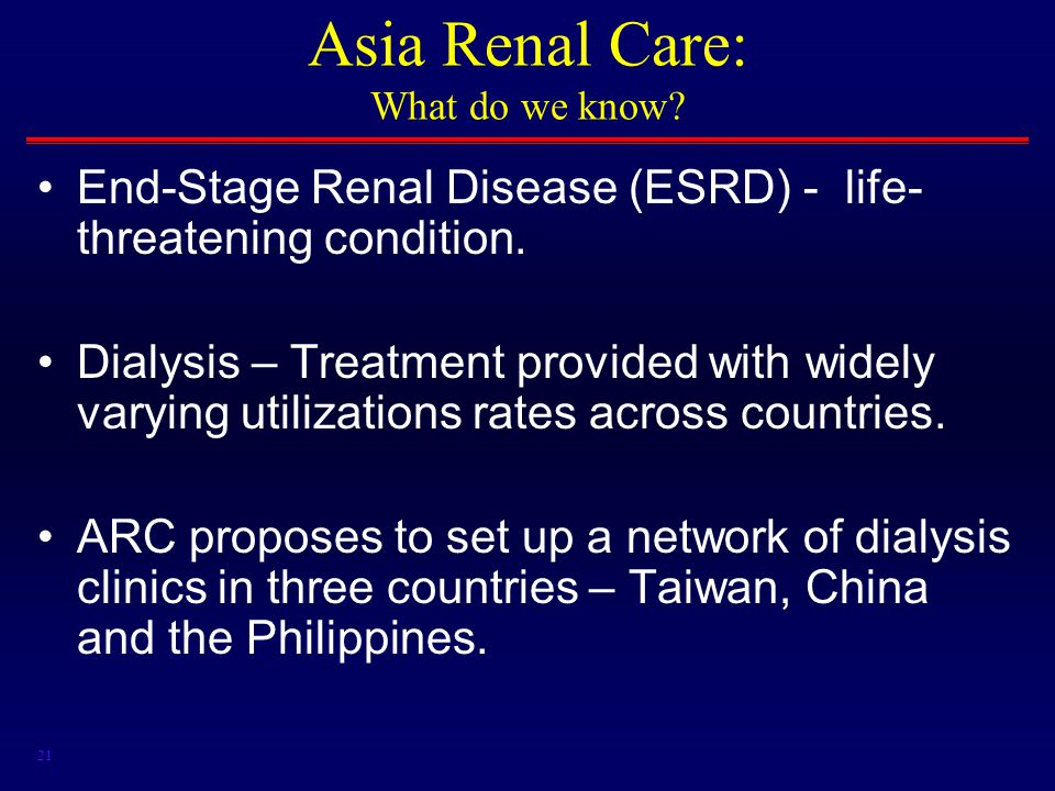 21 Asia Renal Care: What do we know. End-Stage Renal Disease (ESRD) - life- threatening condition.