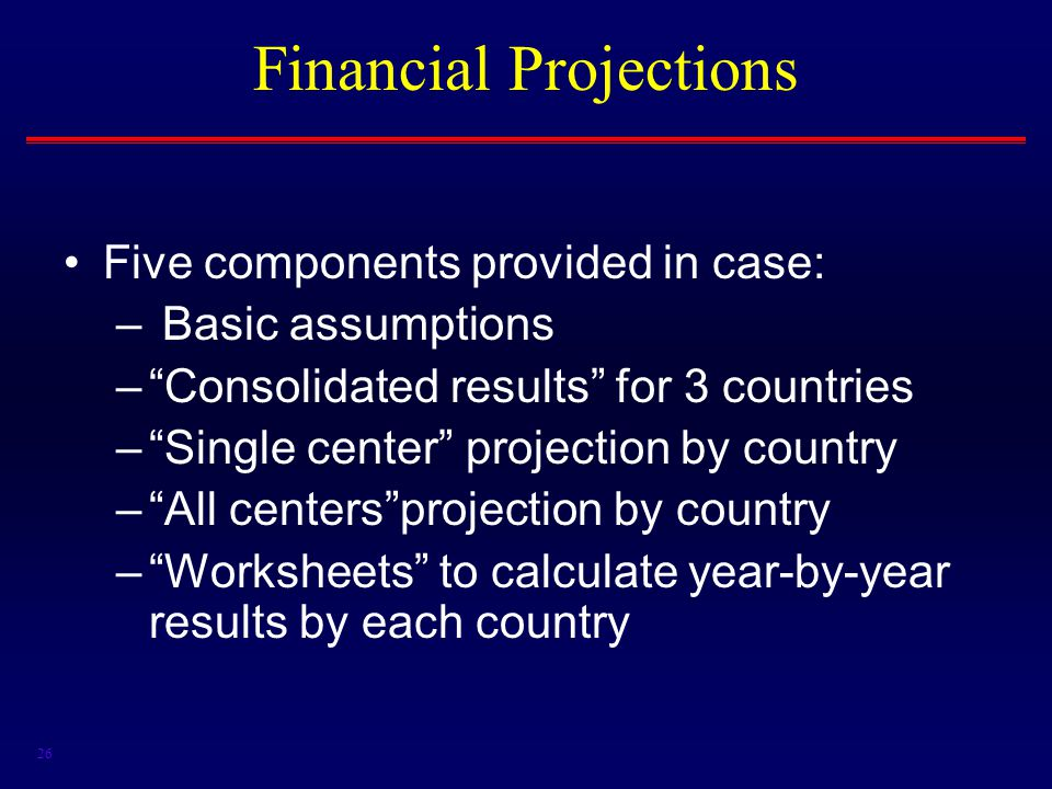 26 Financial Projections Five components provided in case: – Basic assumptions – Consolidated results for 3 countries – Single center projection by country – All centers projection by country – Worksheets to calculate year-by-year results by each country