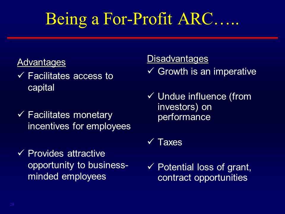 29 Being a For-Profit ARC…..Advantages Facilitates access to capital Facilitates monetary incentives for employees Provides attractive opportunity to business- minded employees Disadvantages Growth is an imperative Undue influence (from investors) on performance Taxes Potential loss of grant, contract opportunities