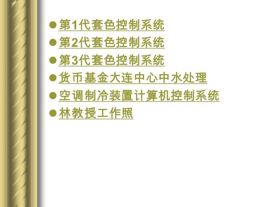 第 1 代套色控制系统 第 1 代套色控制系统 第 2 代套色控制系统 第 2 代套色控制系统 第 3 代套色控制系统 第 3 代套色控制系统 货币基金大连中心中水处理 空调制冷装置计算机控制系统 林教授工作照