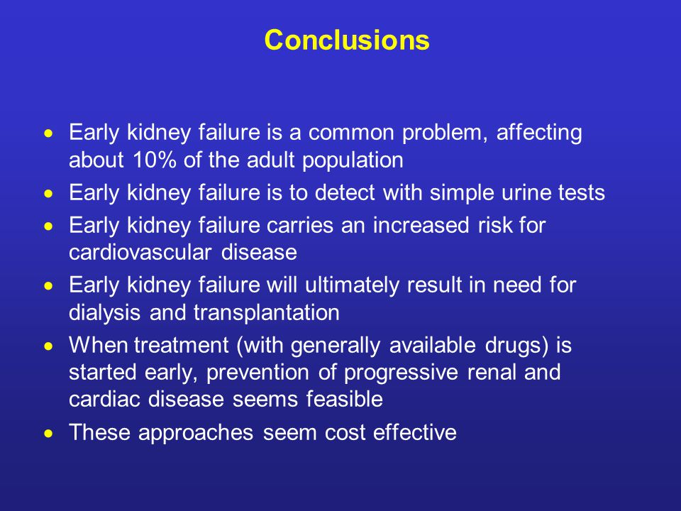 Conclusions  Early kidney failure is a common problem, affecting about 10% of the adult population  Early kidney failure is to detect with simple urine tests  Early kidney failure carries an increased risk for cardiovascular disease  Early kidney failure will ultimately result in need for dialysis and transplantation  When treatment (with generally available drugs) is started early, prevention of progressive renal and cardiac disease seems feasible  These approaches seem cost effective