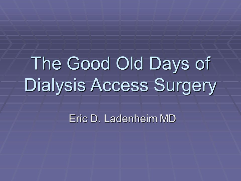The Good Old Days of Dialysis Access Surgery Eric D. Ladenheim MD
