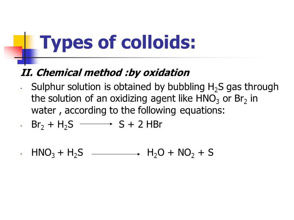 Types of colloids: II. Chemical method :by oxidation - Sulphur solution is obtained by bubbling H 2 S gas through the solution of an oxidizing agent l