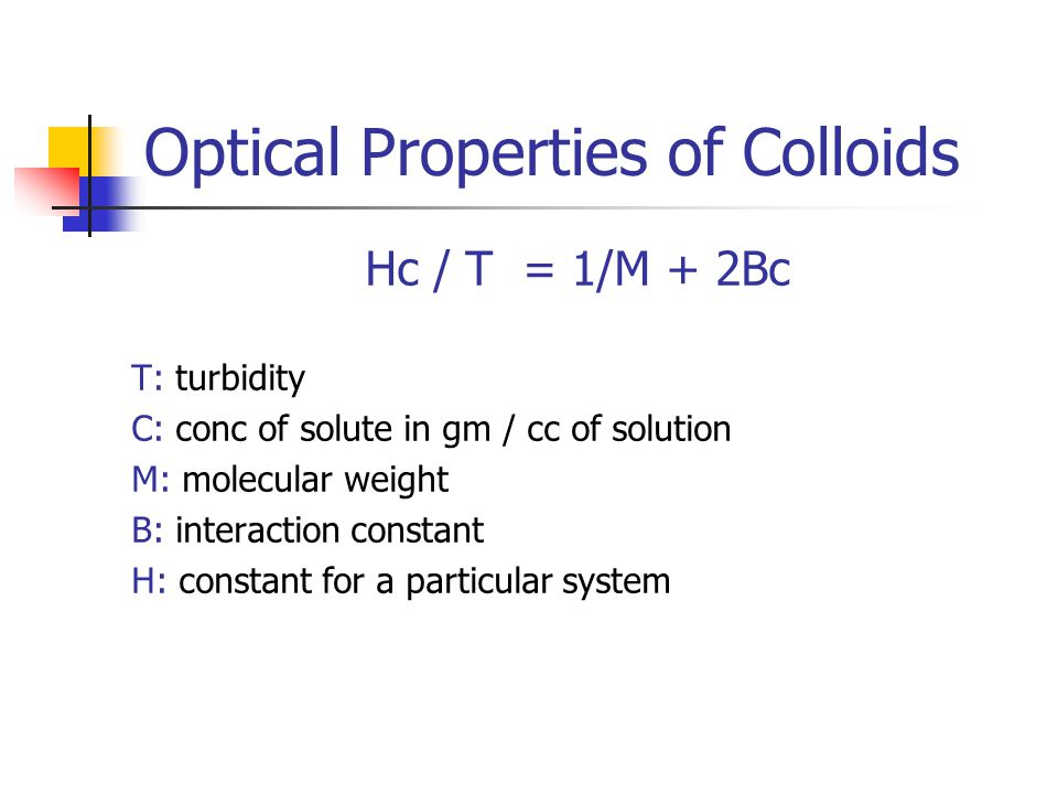 Optical Properties of Colloids Hc / T = 1/M + 2Bc T: turbidity C: conc of solute in gm / cc of solution M: molecular weight B: interaction constant H: