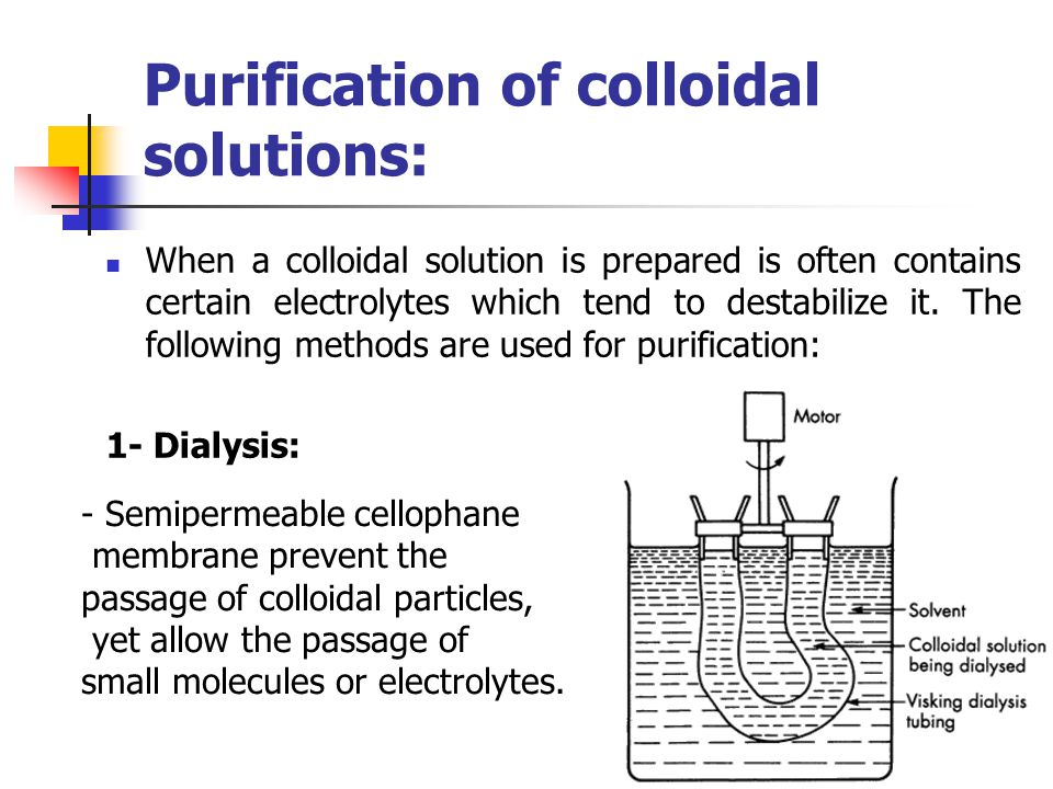Purification of colloidal solutions: When a colloidal solution is prepared is often contains certain electrolytes which tend to destabilize it. The fo