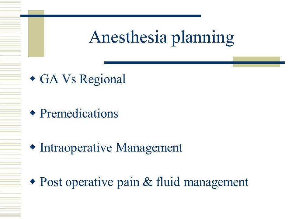 Anesthesia planning  GA Vs Regional  Premedications  Intraoperative Management  Post operative pain & fluid management