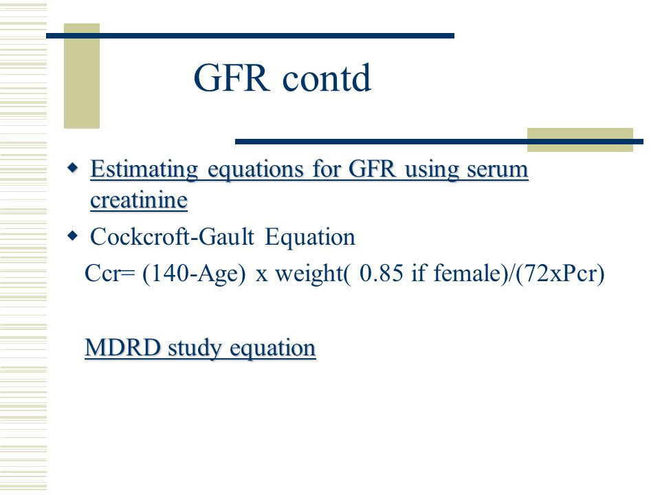 GFR contd  Estimating equations for GFR using serum creatinine  Cockcroft-Gault Equation Ccr= (140-Age) x weight( 0.85 if female)/(72xPcr) MDRD study equation