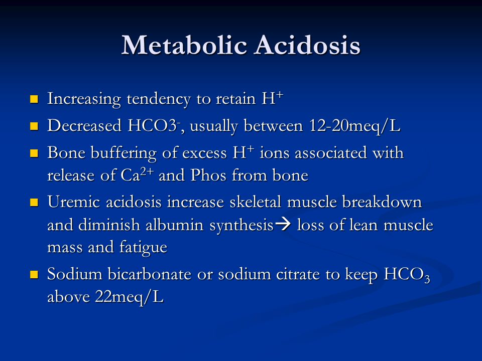 Metabolic Acidosis Increasing tendency to retain H + Increasing tendency to retain H + Decreased HCO3 -, usually between 12-20meq/L Decreased HCO3 -, usually between 12-20meq/L Bone buffering of excess H + ions associated with release of Ca 2+ and Phos from bone Bone buffering of excess H + ions associated with release of Ca 2+ and Phos from bone Uremic acidosis increase skeletal muscle breakdown and diminish albumin synthesis  loss of lean muscle mass and fatigue Uremic acidosis increase skeletal muscle breakdown and diminish albumin synthesis  loss of lean muscle mass and fatigue Sodium bicarbonate or sodium citrate to keep HCO 3 above 22meq/L Sodium bicarbonate or sodium citrate to keep HCO 3 above 22meq/L
